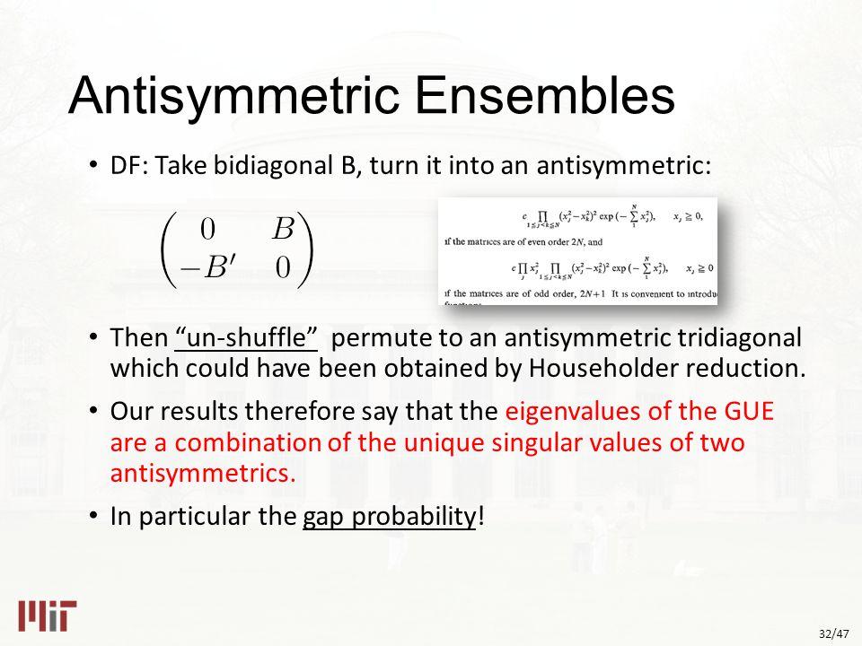 32/47 Antisymmetric Ensembles DF: Take bidiagonal B, turn it into an antisymmetric: Then un-shuffle permute to an antisymmetric tridiagonal which could have been obtained by Householder reduction.