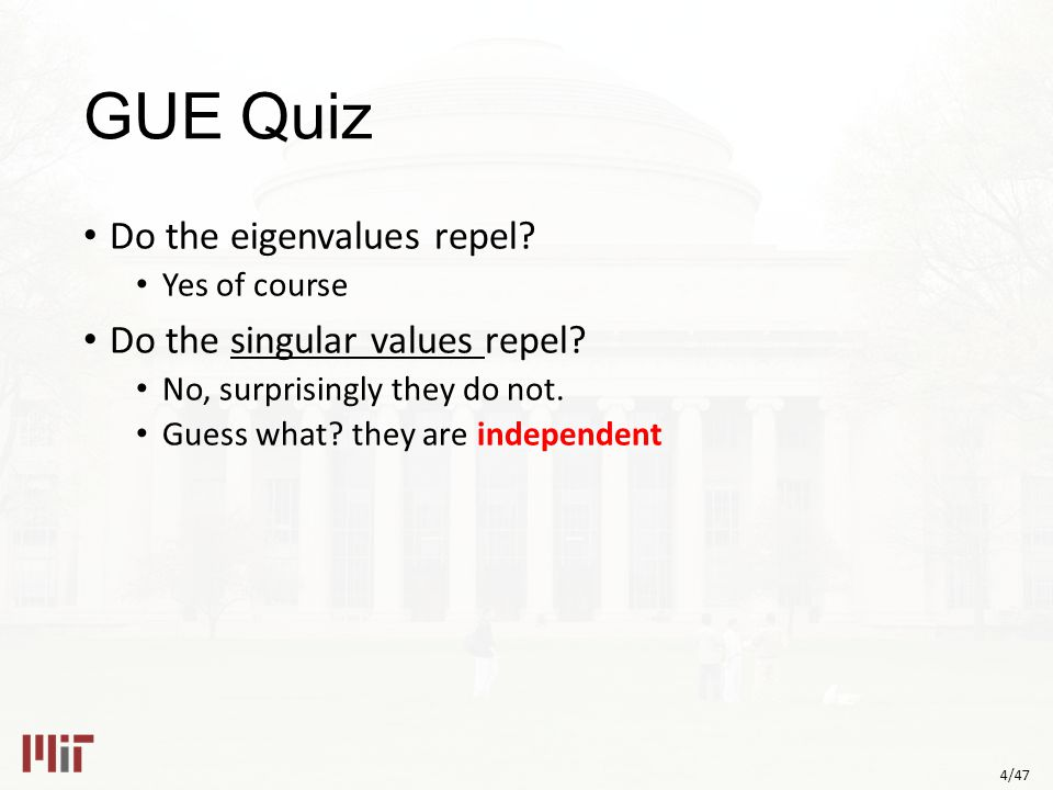 4/47 GUE Quiz Do the eigenvalues repel. Yes of course Do the singular values repel.
