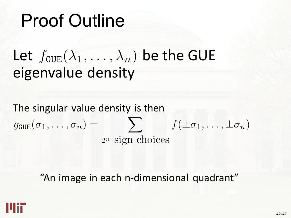 42/47 Proof Outline Let be the GUE eigenvalue density The singular value density is then An image in each n-dimensional quadrant