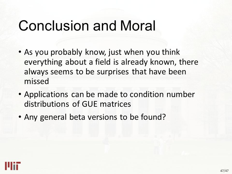 47/47 Conclusion and Moral As you probably know, just when you think everything about a field is already known, there always seems to be surprises that have been missed Applications can be made to condition number distributions of GUE matrices Any general beta versions to be found?