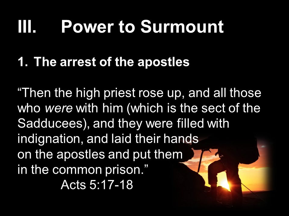 """III.Power to Surmount 1.The arrest of the apostles """"Then the high priest rose up, and all those who were with him (which is the sect of the Sadducees)"""