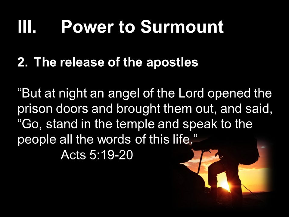 III.Power to Surmount 2.The release of the apostles But at night an angel of the Lord opened the prison doors and brought them out, and said, Go, stand in the temple and speak to the people all the words of this life. Acts 5:19-20