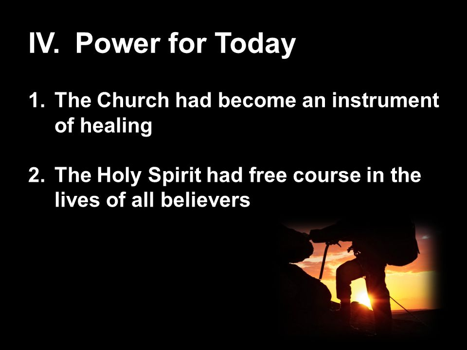 IV.Power for Today 1.The Church had become an instrument of healing 2.The Holy Spirit had free course in the lives of all believers