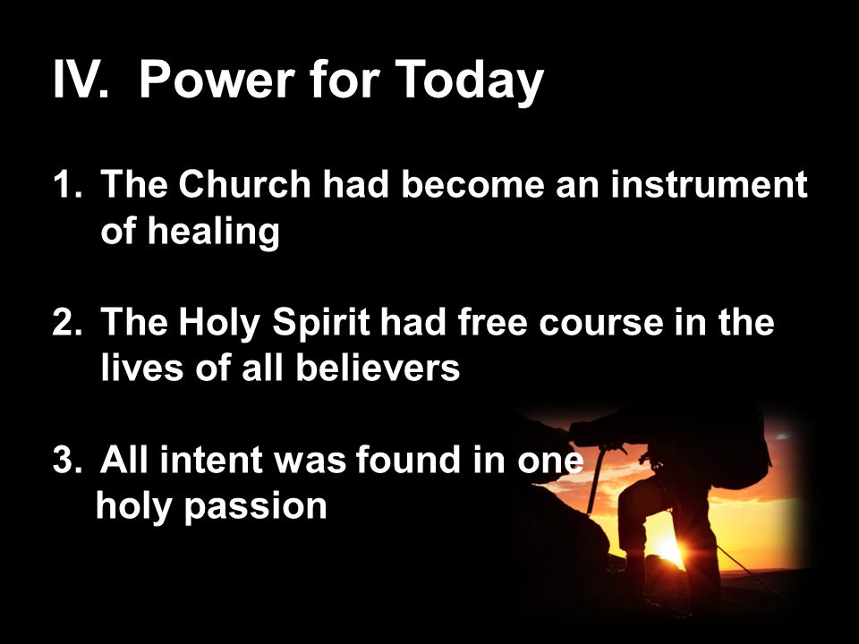 IV.Power for Today 1.The Church had become an instrument of healing 2.The Holy Spirit had free course in the lives of all believers 3.All intent was f