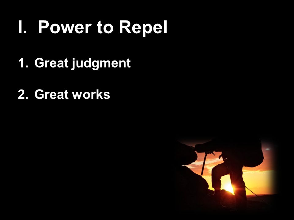 I. Power to Repel 1.Great judgment 2.Great works
