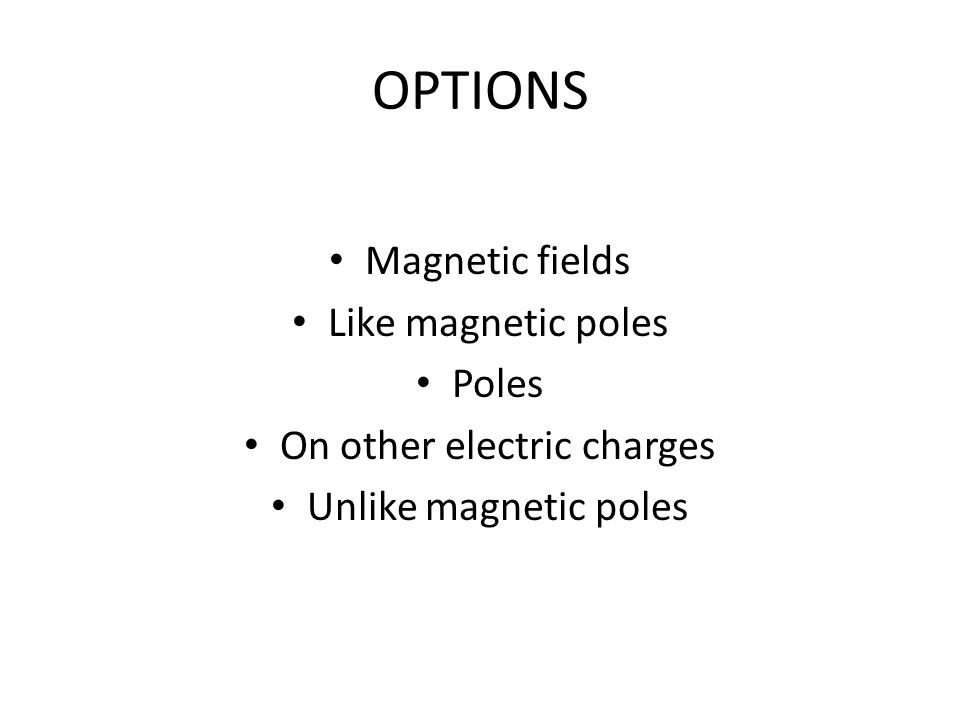 OPTIONS Magnetic fields Like magnetic poles Poles On other electric charges Unlike magnetic poles