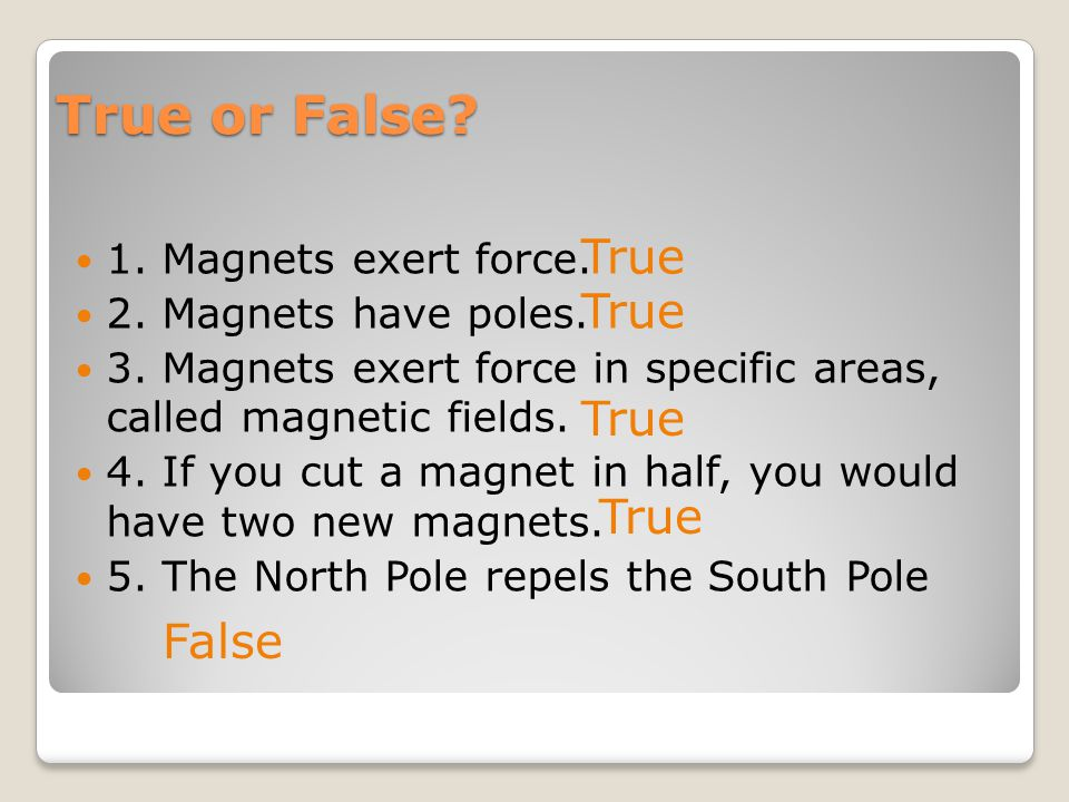 True or False? 1. Magnets exert force. 2. Magnets have poles. 3. Magnets exert force in specific areas, called magnetic fields. 4. If you cut a magnet
