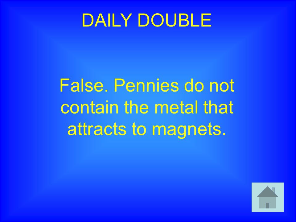 DAILY DOUBLE False. Pennies do not contain the metal that attracts to magnets.