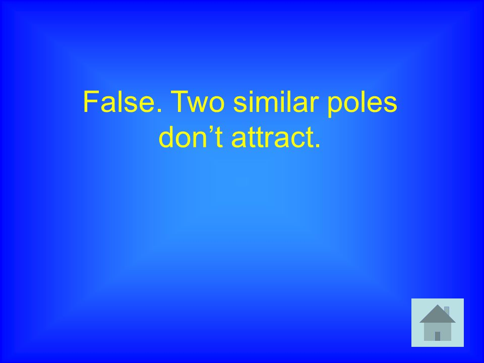 False. Two similar poles don't attract.