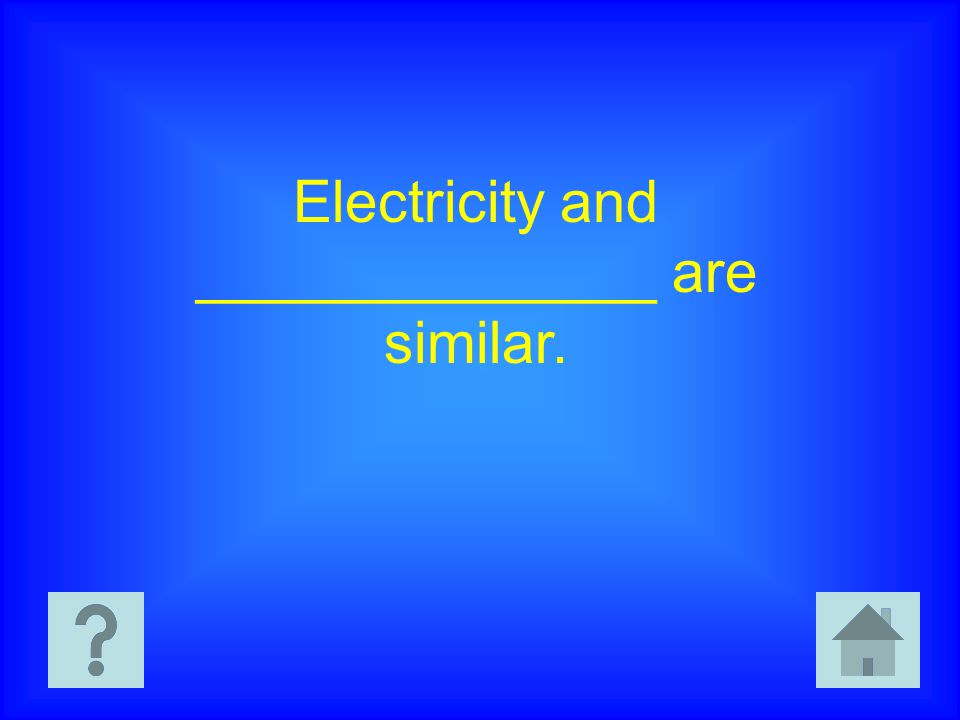 Electricity and ______________ are similar.