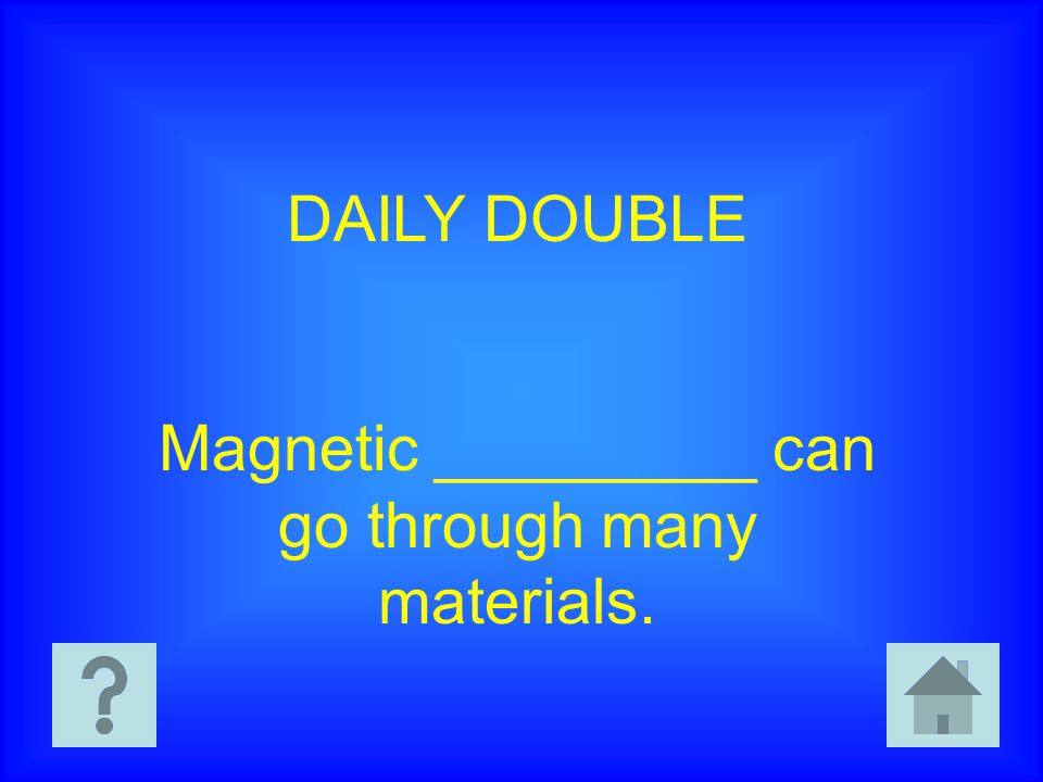 DAILY DOUBLE Magnetic _________ can go through many materials.