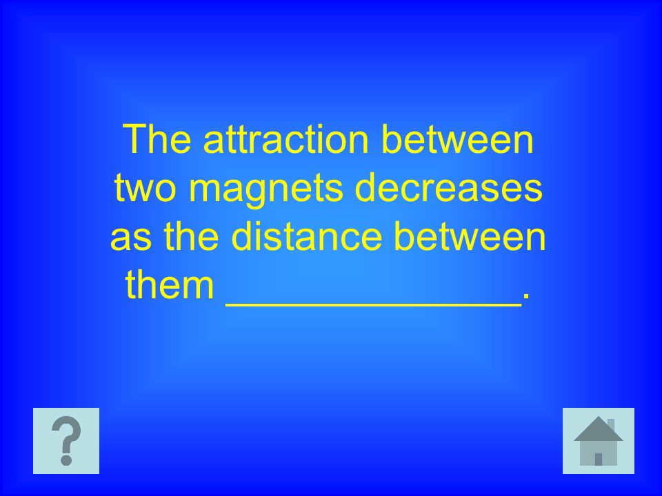 The attraction between two magnets decreases as the distance between them _____________.