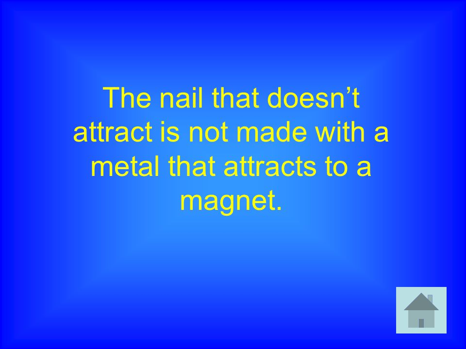 The nail that doesn't attract is not made with a metal that attracts to a magnet.