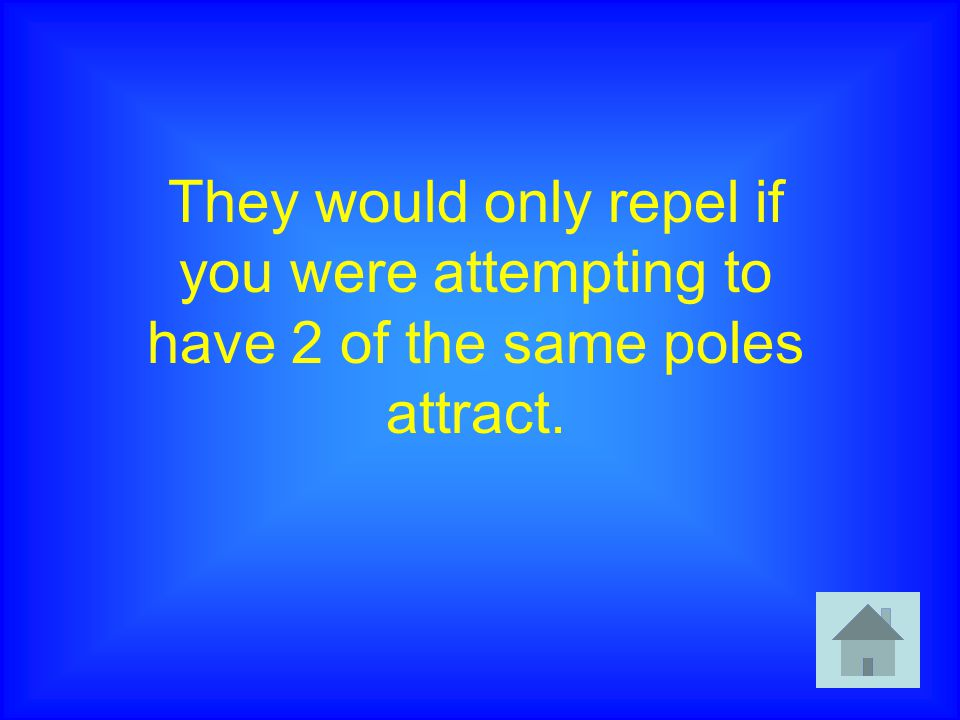 They would only repel if you were attempting to have 2 of the same poles attract.