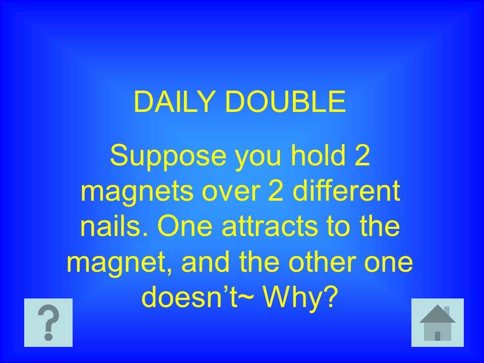 DAILY DOUBLE Suppose you hold 2 magnets over 2 different nails.