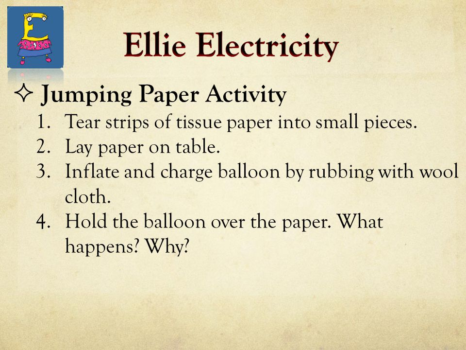  Jumping Paper Activity 1.Tear strips of tissue paper into small pieces. 2.Lay paper on table. 3.Inflate and charge balloon by rubbing with wool clot