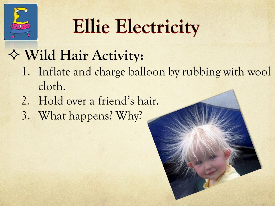 Wild Hair Activity: 1.Inflate and charge balloon by rubbing with wool cloth. 2.Hold over a friend's hair. 3.What happens? Why?