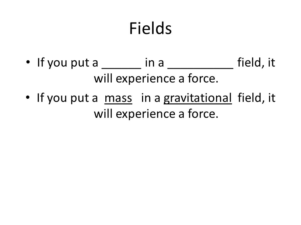 Fields If you put a ______ in a __________ field, it will experience a force.