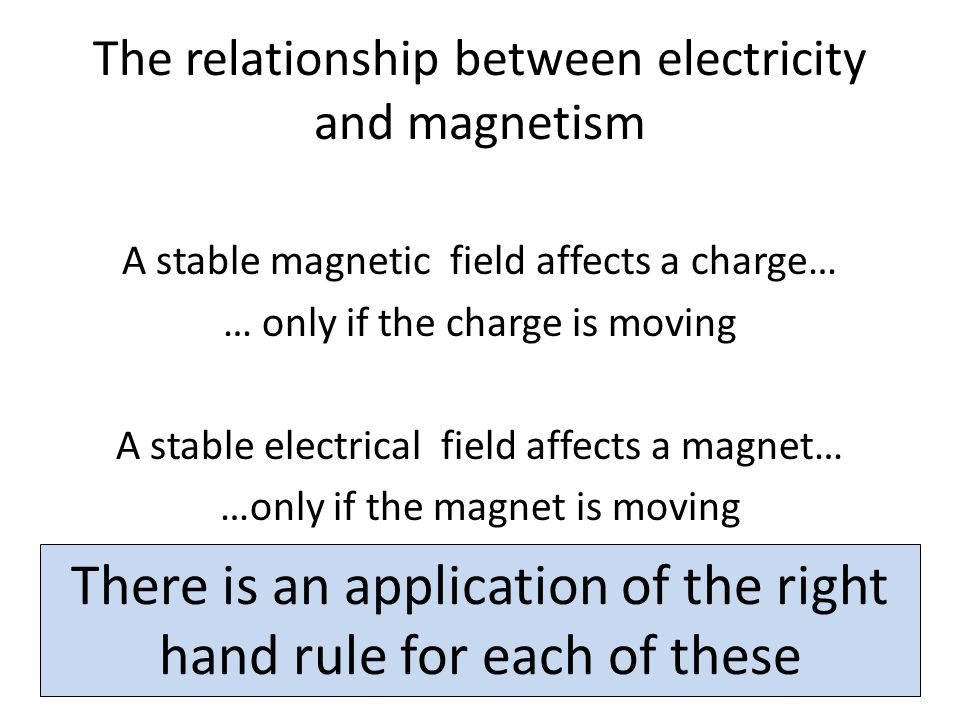 The relationship between electricity and magnetism A stable magnetic field affects a charge… … only if the charge is moving A stable electrical field affects a magnet… …only if the magnet is moving There is an application of the right hand rule for each of these