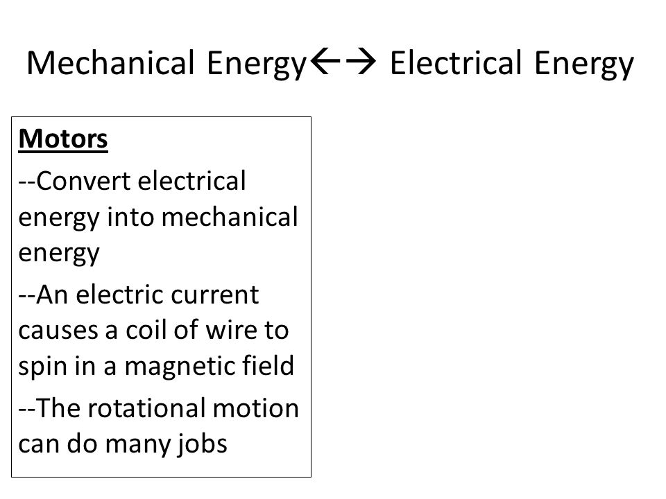 Motors --Convert electrical energy into mechanical energy --An electric current causes a coil of wire to spin in a magnetic field --The rotational motion can do many jobs Mechanical Energy  Electrical Energy