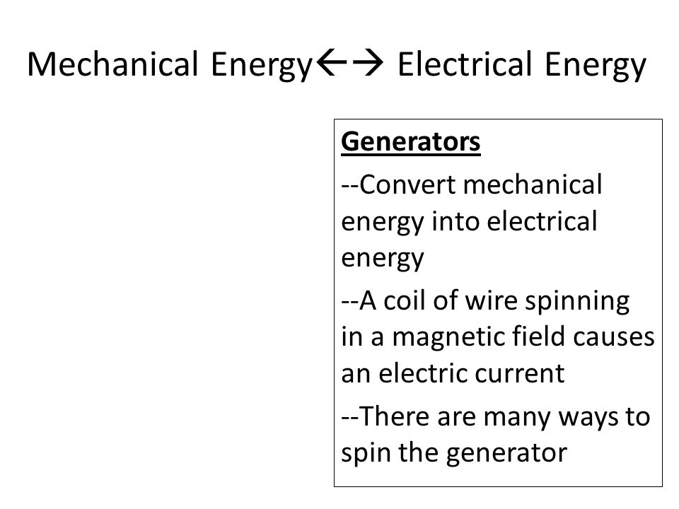 Generators --Convert mechanical energy into electrical energy --A coil of wire spinning in a magnetic field causes an electric current --There are many ways to spin the generator Mechanical Energy  Electrical Energy