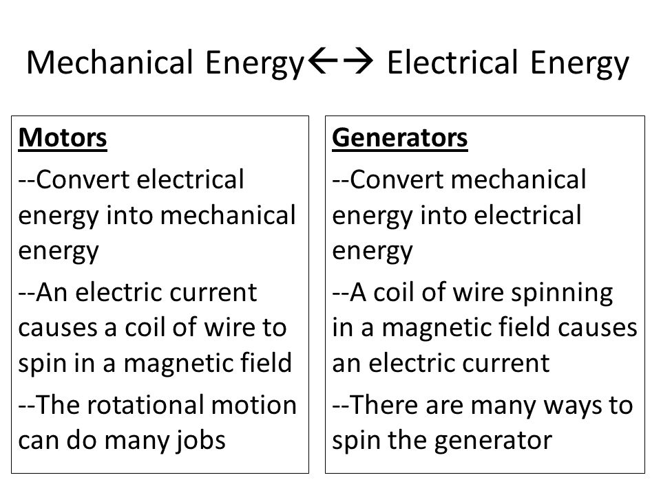 Motors --Convert electrical energy into mechanical energy --An electric current causes a coil of wire to spin in a magnetic field --The rotational motion can do many jobs Generators --Convert mechanical energy into electrical energy --A coil of wire spinning in a magnetic field causes an electric current --There are many ways to spin the generator Mechanical Energy  Electrical Energy