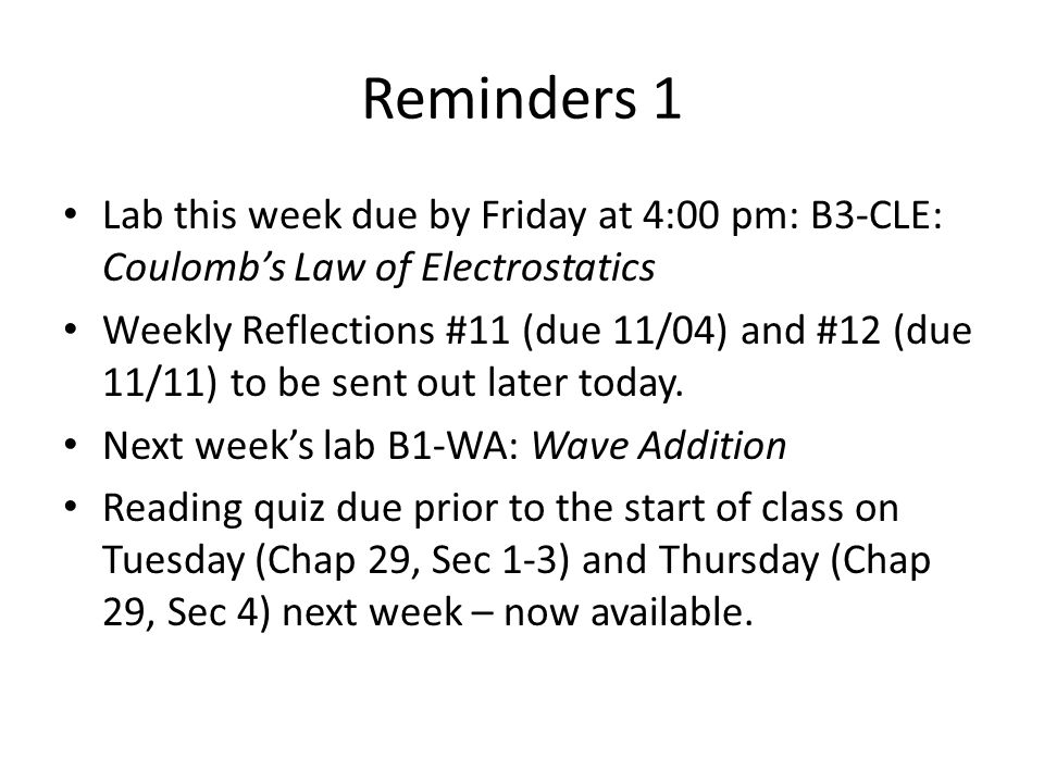 Reminders 1 Lab this week due by Friday at 4:00 pm: B3-CLE: Coulomb's Law of Electrostatics Weekly Reflections #11 (due 11/04) and #12 (due 11/11) to be sent out later today.