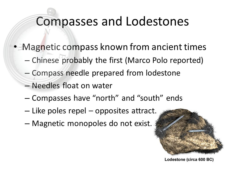 Compasses and Lodestones Magnetic compass known from ancient times – Chinese probably the first (Marco Polo reported) – Compass needle prepared from lodestone – Needles float on water – Compasses have north and south ends – Like poles repel – opposites attract.