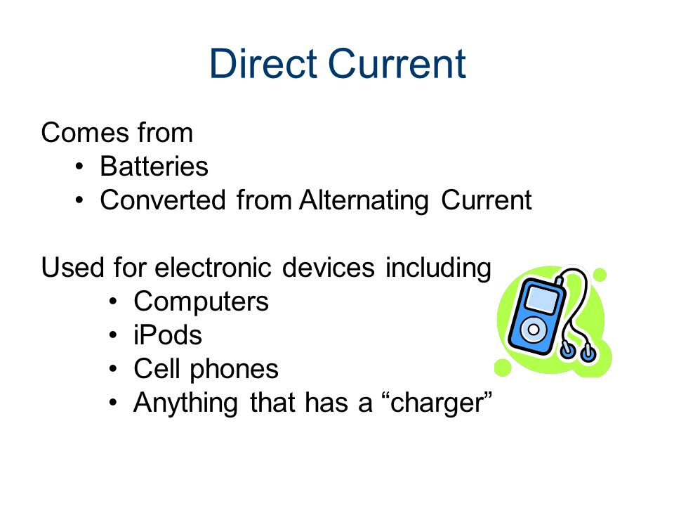 Direct Current Comes from Batteries Converted from Alternating Current Used for electronic devices including Computers iPods Cell phones Anything that has a charger