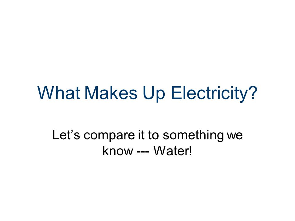 What Makes Up Electricity? Let's compare it to something we know --- Water!