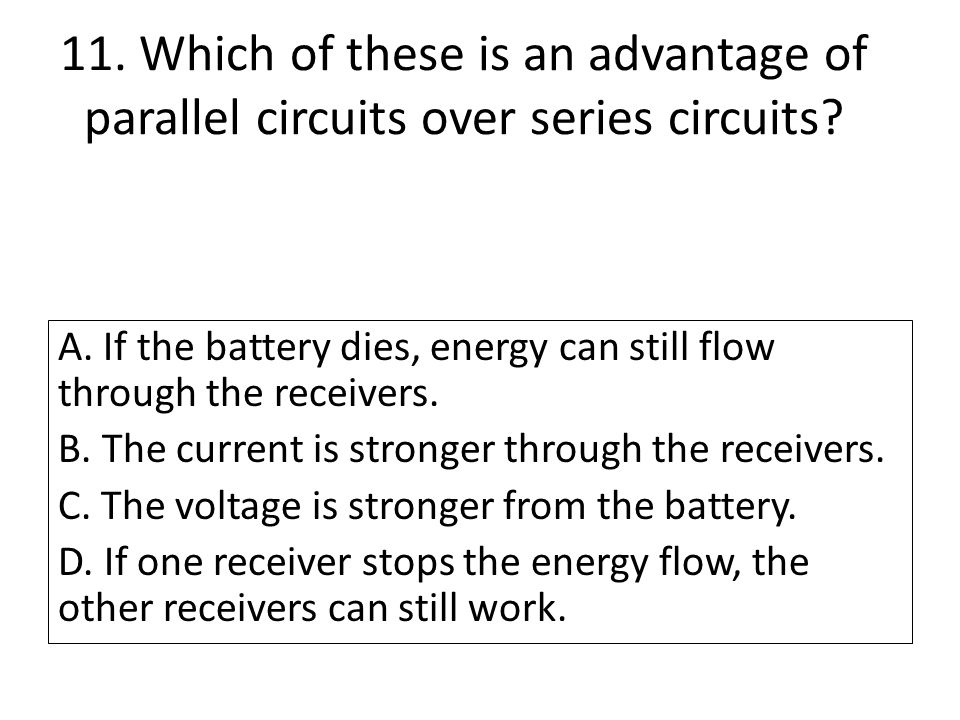 11. Which of these is an advantage of parallel circuits over series circuits? A. If the battery dies, energy can still flow through the receivers. B.