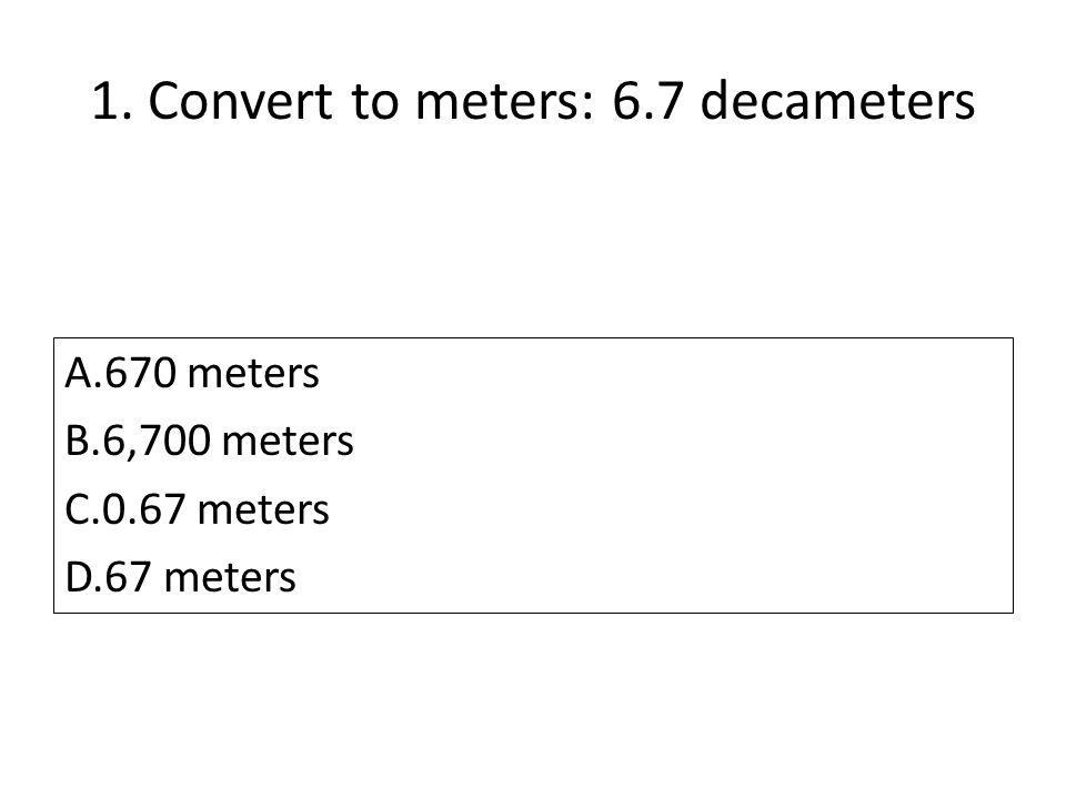 1. Convert to meters: 6.7 decameters A.670 meters B.6,700 meters C.0.67 meters D.67 meters