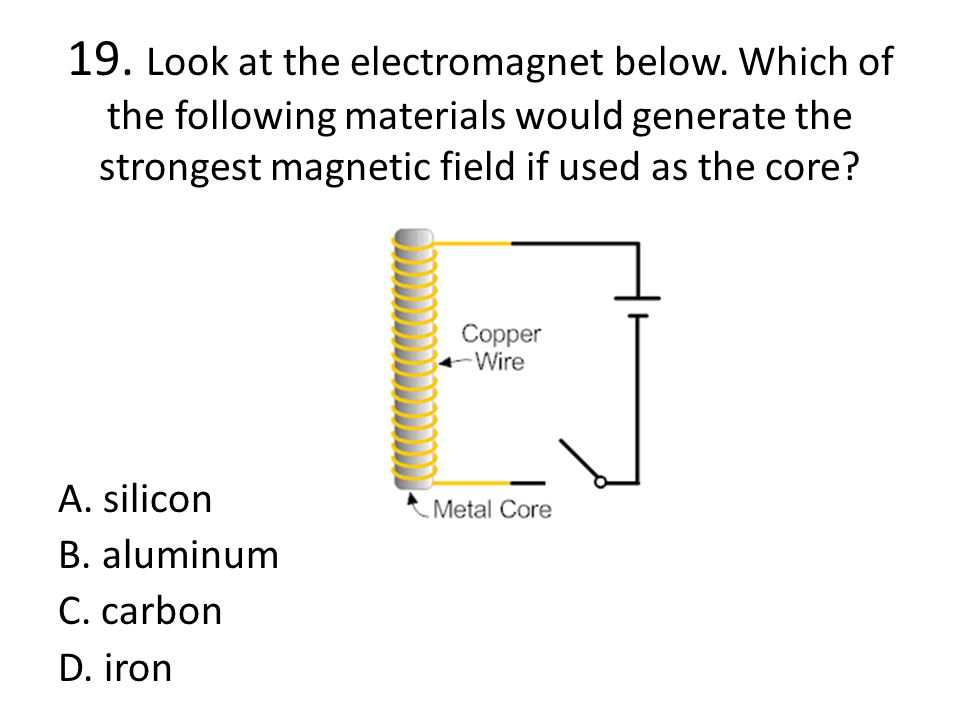 19. Look at the electromagnet below. Which of the following materials would generate the strongest magnetic field if used as the core? A. silicon B. a