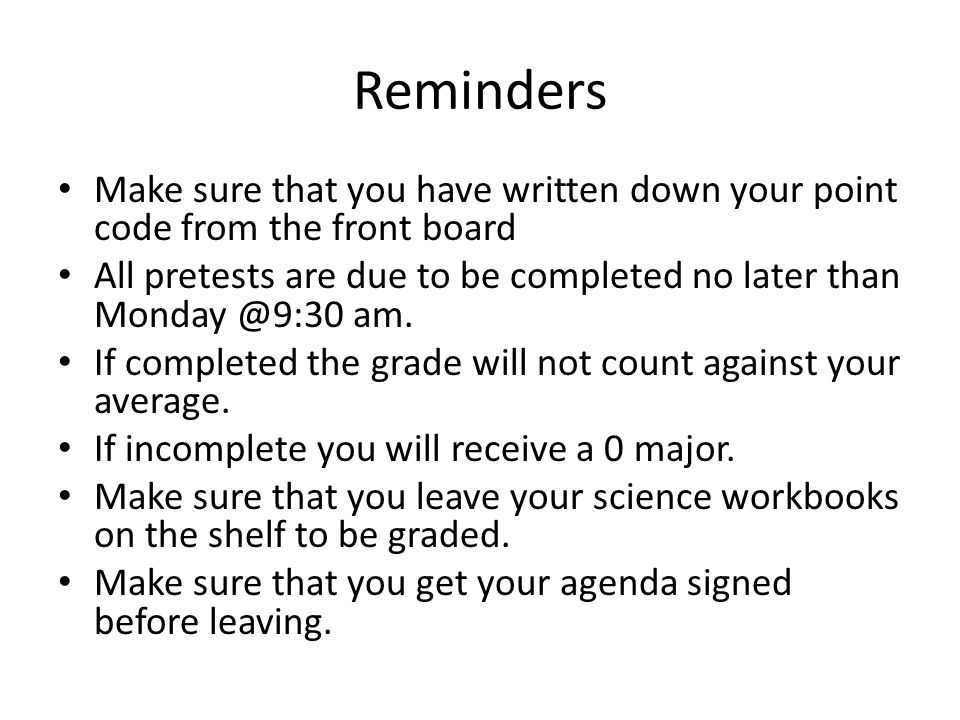 Reminders Make sure that you have written down your point code from the front board All pretests are due to be completed no later than Monday @9:30 am