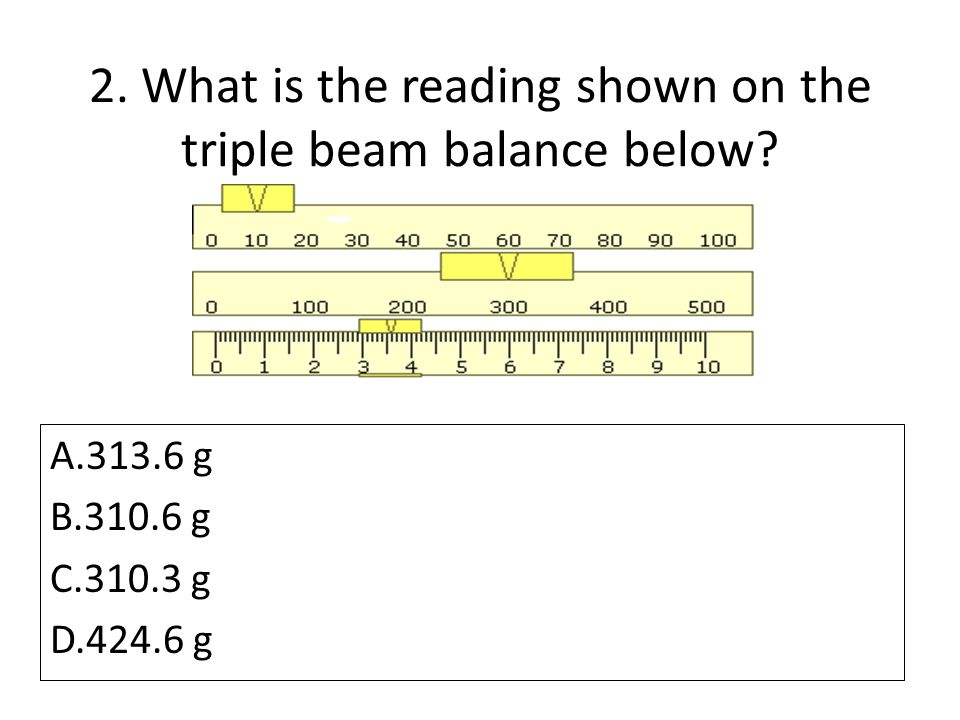 2. What is the reading shown on the triple beam balance below? A.313.6 g B.310.6 g C.310.3 g D.424.6 g