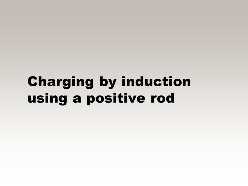 Charging by induction zTo charge the neutral object, the neutral object MUST be grounded using a conducting wire (not shown) zThis gives the electrons
