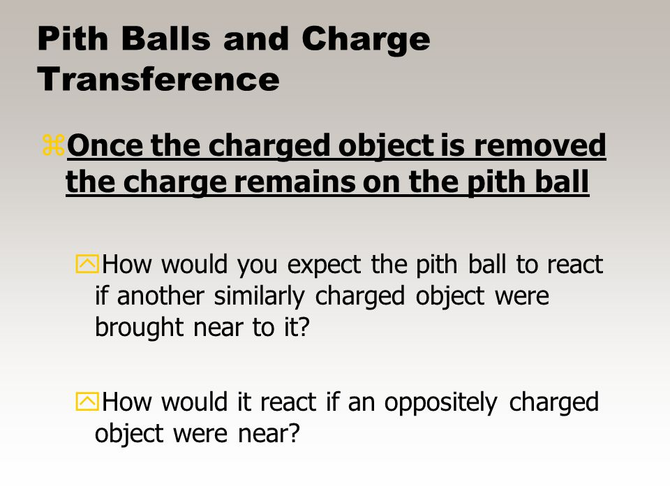 Pith Balls and Charge Transference zPith balls by nature are usually uncharged to begin with (as are most objects) yHow would you expect them to react