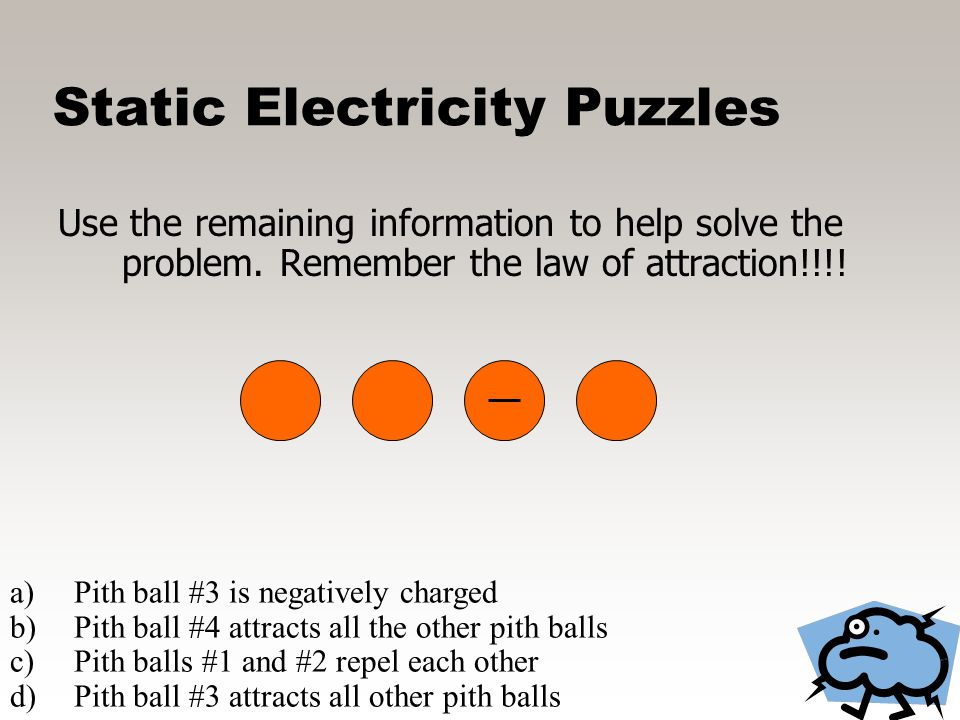 Static Electricity Puzzles Start by drawing what you know #3 is negative a)Pith ball #3 is negatively charged b)Pith ball #4 attracts all the other pi