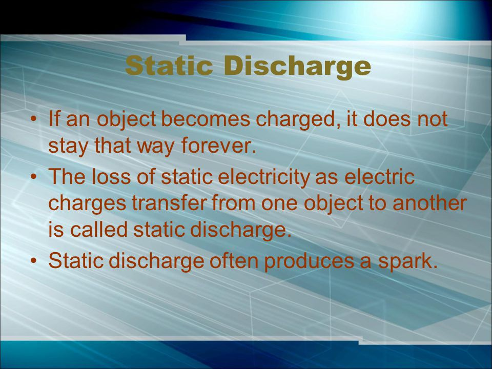 Static Discharge If an object becomes charged, it does not stay that way forever.