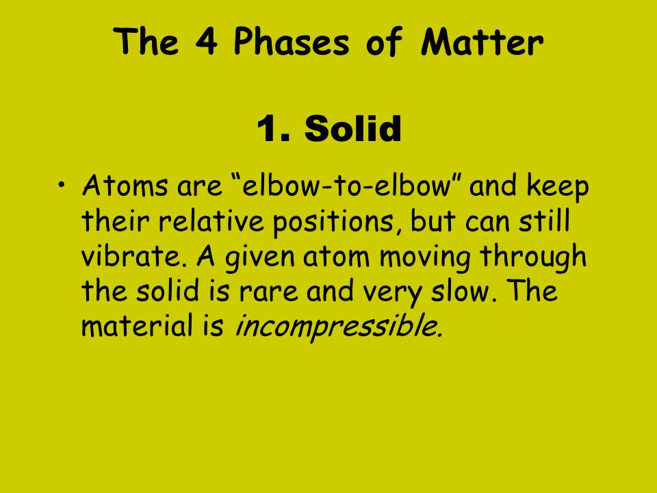 """The 4 Phases of Matter 1. Solid Atoms are """"elbow-to-elbow"""" and keep their relative positions, but can still vibrate. A given atom moving through the s"""