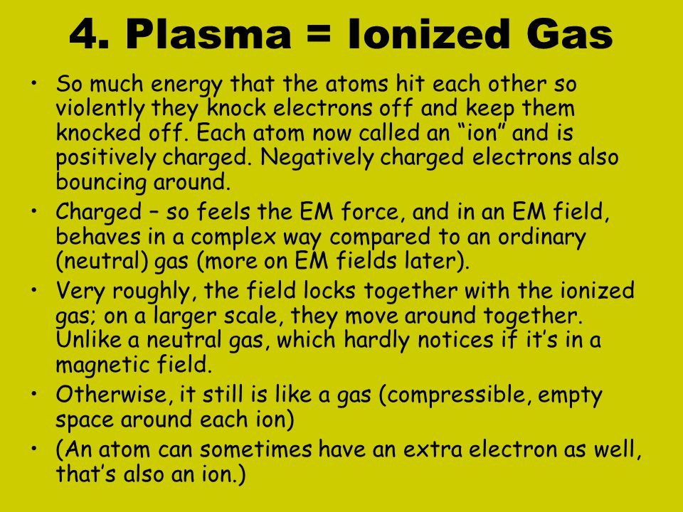 4. Plasma = Ionized Gas So much energy that the atoms hit each other so violently they knock electrons off and keep them knocked off. Each atom now ca
