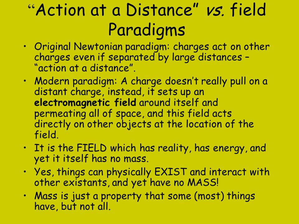 """"""" Action at a Distance"""" vs. field Paradigms Original Newtonian paradigm: charges act on other charges even if separated by large distances – """"action a"""