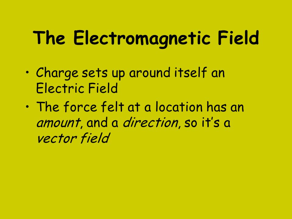 The Electromagnetic Field Charge sets up around itself an Electric Field The force felt at a location has an amount, and a direction, so it's a vector