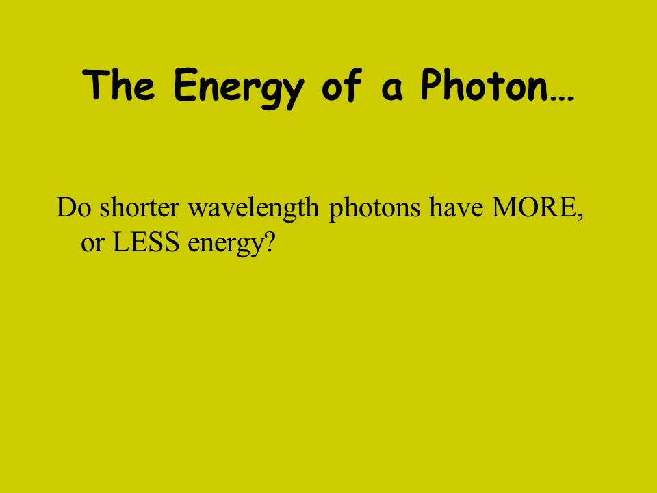 The Energy of a Photon… Do shorter wavelength photons have MORE, or LESS energy?
