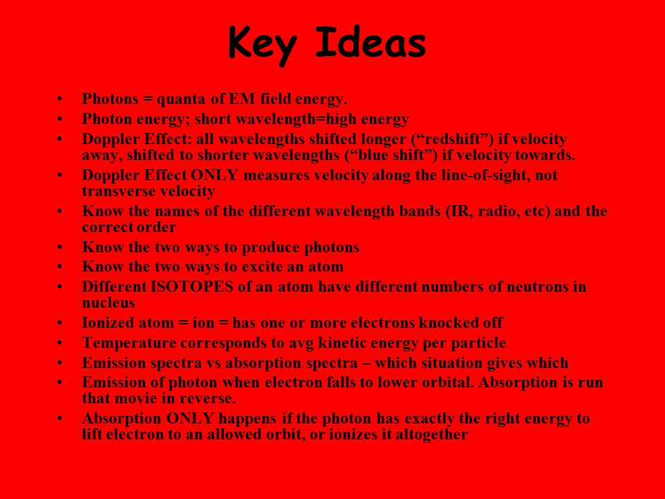 "Key Ideas Photons = quanta of EM field energy. Photon energy; short wavelength=high energy Doppler Effect: all wavelengths shifted longer (""redshift"")"