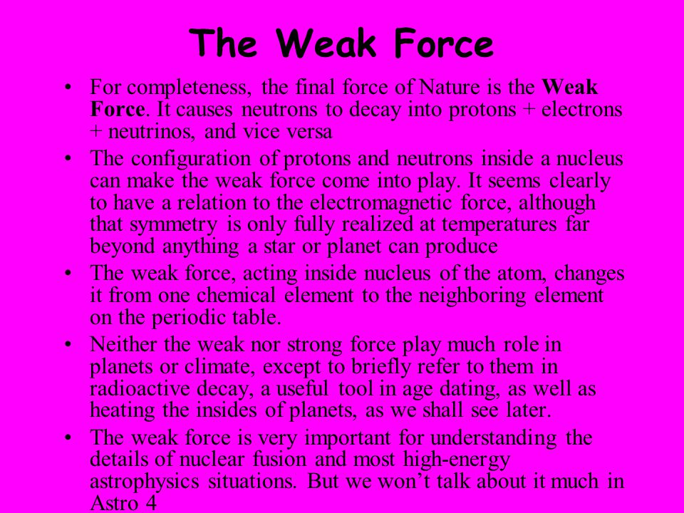 The Weak Force For completeness, the final force of Nature is the Weak Force. It causes neutrons to decay into protons + electrons + neutrinos, and vi