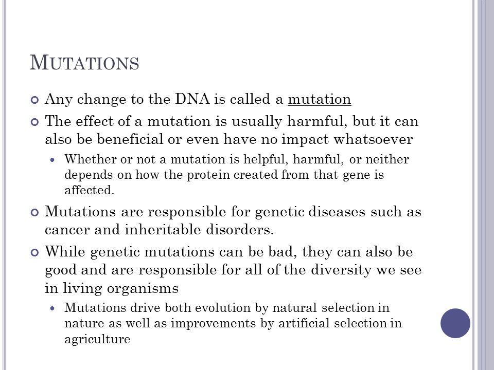 M UTATIONS Any change to the DNA is called a mutation The effect of a mutation is usually harmful, but it can also be beneficial or even have no impact whatsoever Whether or not a mutation is helpful, harmful, or neither depends on how the protein created from that gene is affected.