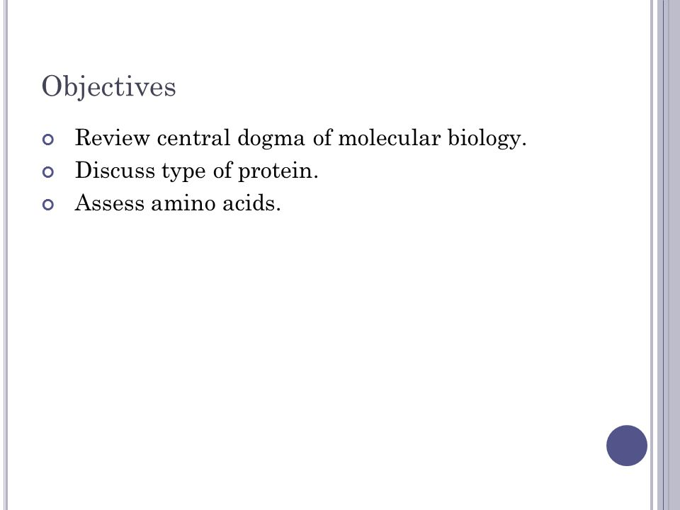 Objectives Review central dogma of molecular biology. Discuss type of protein. Assess amino acids.
