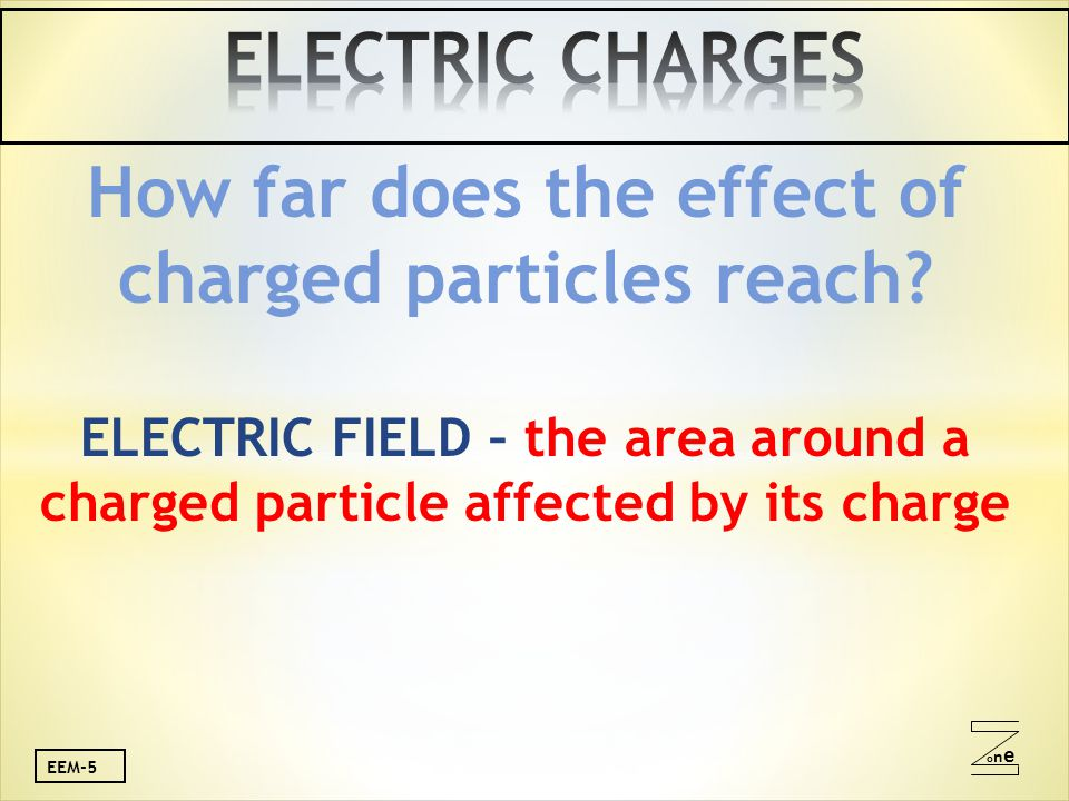 oneone EEM-5 How far does the effect of charged particles reach? ELECTRIC FIELD – the area around a charged particle affected by its charge