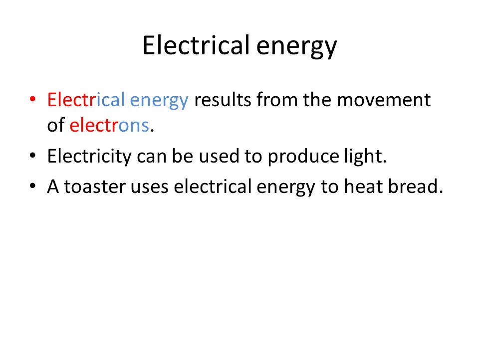 Electrical energy Electrical energy results from the movement of electrons. Electricity can be used to produce light. A toaster uses electrical energy